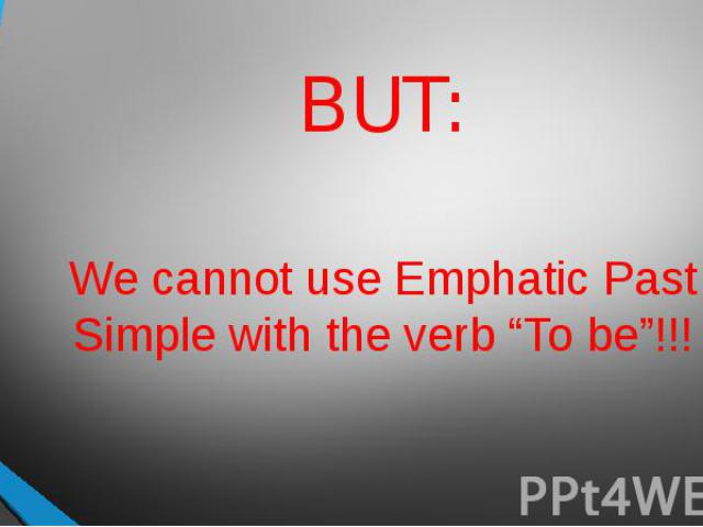"BUT:We cannot use Emphatic Past Simple with the verb ""To be""!!!"