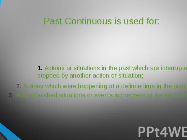 Past Continuous is used for: 1. Actions or situations in the past which are interrupted or stopped by another action or situation;2. Actions which were happening at a definite time in the past;3. Two unfinished situations or events in progress at th…