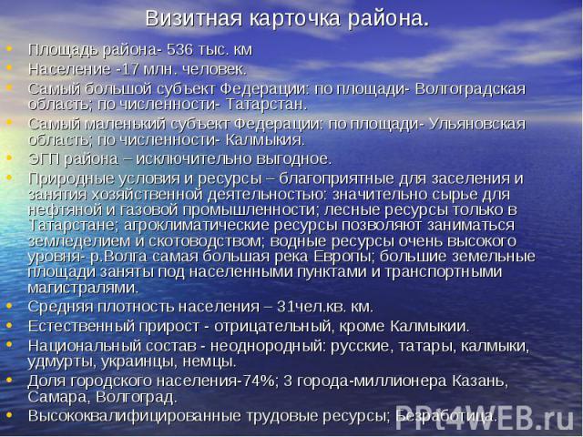 Площадь района- 536 тыс. кмНаселение -17 млн. человек.Самый большой субъект Федерации: по площади- Волгоградская область; по численности- Татарстан.Самый маленький субъект Федерации: по площади- Ульяновская область; по численности- Калмыкия.ЭГП райо…
