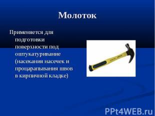 МолотокПрименяется для подготовки поверхности под оштукатуривание (насекания нас