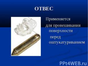 ОТВЕСПрименяется для провешивания поверхности перед оштукатуриванием
