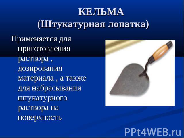 КЕЛЬМА (Штукатурная лопатка)Применяется для приготовления раствора , дозирования материала , а также для набрасывания штукатурного раствора на поверхность
