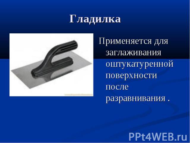 ГладилкаПрименяется для заглаживания оштукатуренной поверхности после разравнивания .