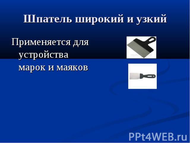 Шпатель широкий и узкийПрименяется для устройства марок и маяков