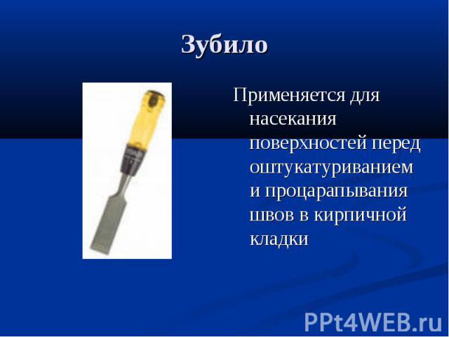 ЗубилоПрименяется для насекания поверхностей перед оштукатуриванием и процарапывания швов в кирпичной кладки