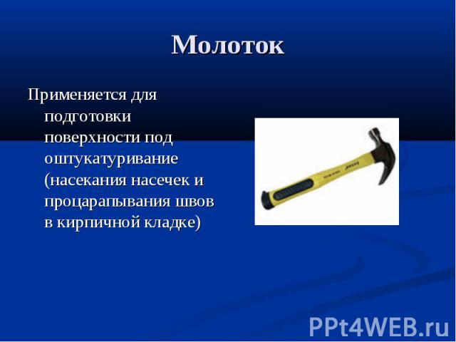 МолотокПрименяется для подготовки поверхности под оштукатуривание (насекания насечек и процарапывания швов в кирпичной кладке)