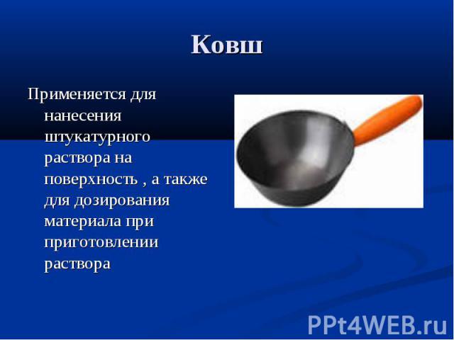 КовшПрименяется для нанесения штукатурного раствора на поверхность , а также для дозирования материала при приготовлении раствора