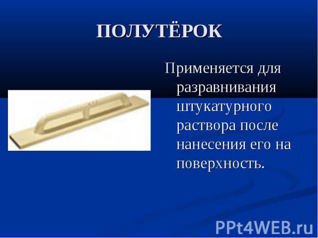 ПОЛУТЁРОКПрименяется для разравнивания штукатурного раствора после нанесения его на поверхность.