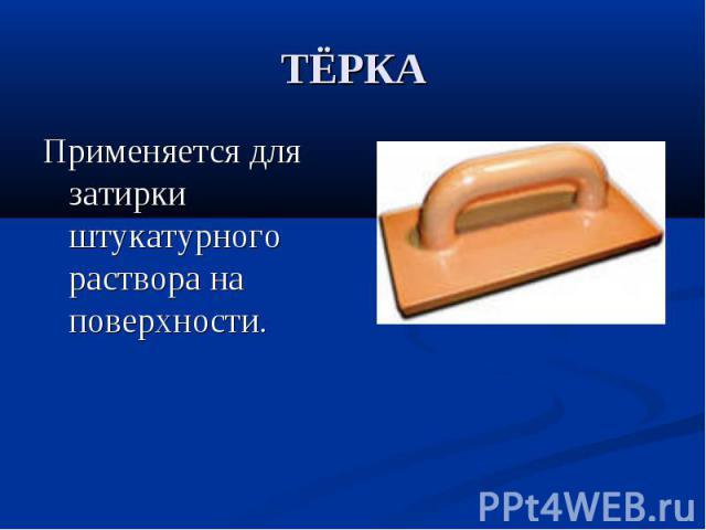 ТЁРКАПрименяется для затирки штукатурного раствора на поверхности.