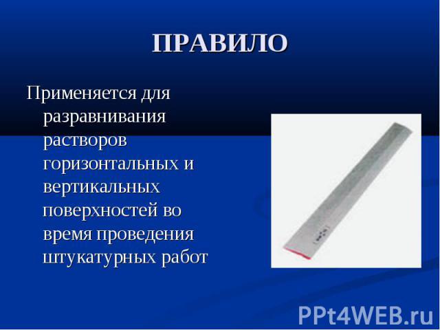 ПРАВИЛОПрименяется для разравнивания растворов горизонтальных и вертикальных поверхностей во время проведения штукатурных работ