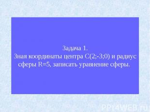 Задача 1.Зная координаты центра С(2;-3;0) и радиус сферы R=5, записать уравнение