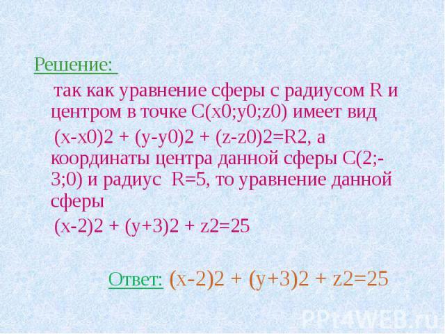 Решение: так как уравнение сферы с радиусом R и центром в точке С(х0;у0;z0) имеет вид (х-х0)2 + (у-у0)2 + (z-z0)2=R2, а координаты центра данной сферы С(2;-3;0) и радиус R=5, то уравнение данной сферы (x-2)2 + (y+3)2 + z2=25 Ответ: (x-2)2 + (y+3)2 + z2=25