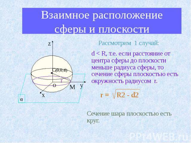 Взаимное расположение сферы и плоскости d < R, т.е. если расстояние от центра сферы до плоскости меньше радиуса сферы, то сечение сферы плоскостью есть окружность радиусом r. r = R2 - d2 Сечение шара плоскостью есть круг.