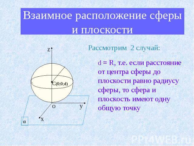 Взаимное расположение сферы и плоскости Рассмотрим 2 случай: d = R, т.е. если расстояние от центра сферы до плоскости равно радиусу сферы, то сфера и плоскость имеют одну общую точку