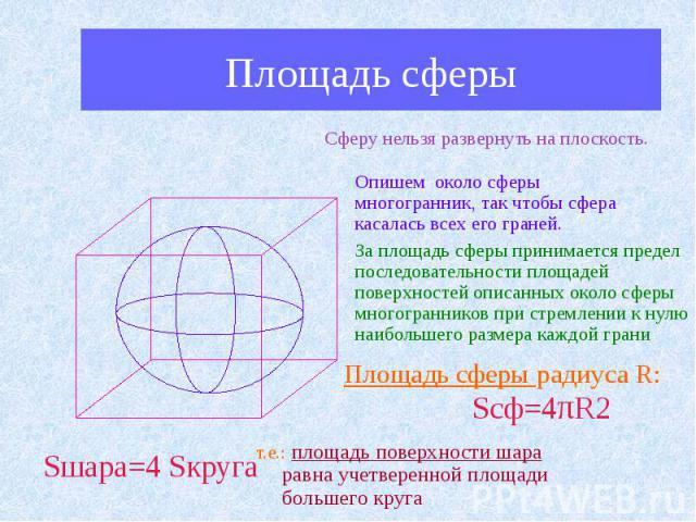 Площадь сферы Сферу нельзя развернуть на плоскость. Опишем около сферы многогранник, так чтобы сфера касалась всех его граней. За площадь сферы принимается предел последовательности площадей поверхностей описанных около сферы многогранников при стре…