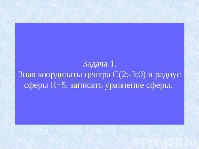 Задача 1.Зная координаты центра С(2;-3;0) и радиус сферы R=5, записать уравнение сферы.