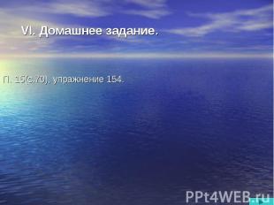 VI. Домашнее задание. П. 15(с.70), упражнение 154.