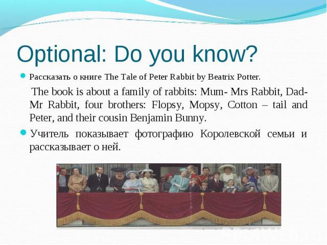 Рассказать о книге The Tale of Peter Rabbit by Beatrix Potter. The book is about a family of rabbits: Mum- Mrs Rabbit, Dad-Mr Rabbit, four brothers: Flopsy, Mopsy, Cotton – tail and Peter, and their cousin Benjamin Bunny.Учитель показывает фотографи…