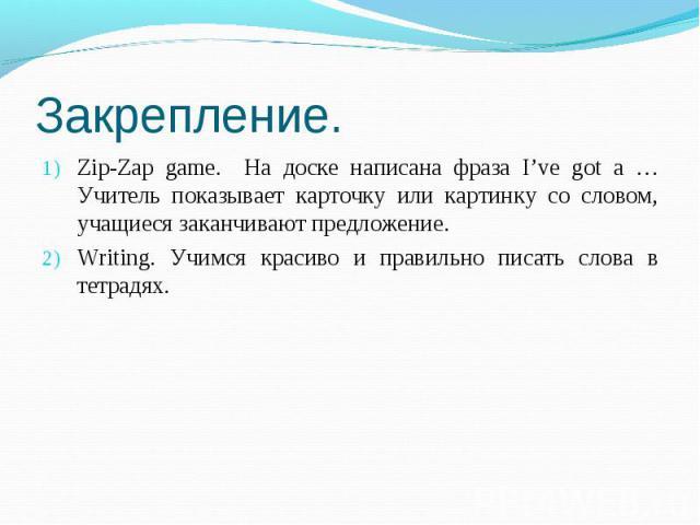 Zip-Zap game. На доске написана фраза I've got a … Учитель показывает карточку или картинку со словом, учащиеся заканчивают предложение.Writing. Учимся красиво и правильно писать слова в тетрадях.