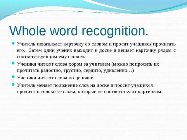 Whole word recognition. Учитель показывает карточку со словом и просит учащихся прочитать его. Затем один ученик выходит к доске и вешает карточку рядом с соответствующим ему словом.Ученики читают слова хором за учителем (можно попросить их прочитат…