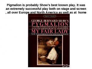 Pigmalion is probably Show's best known play. It was an extremely successful pla