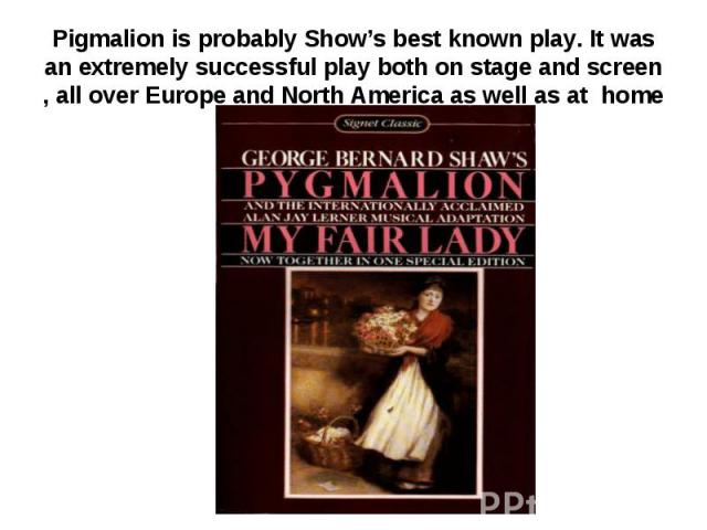 Pigmalion is probably Show's best known play. It was an extremely successful play both on stage and screen , all over Europe and North America as well as at home