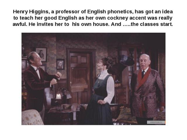 Henry Higgins, a professor of English phonetics, has got an idea to teach her good English as her own cockney accent was really awful. He invites her to his own house. And …..the classes start.