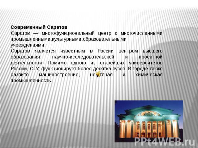 Современный СаратовСаратов — многофункциональный центр с многочисленными промышленными,культурными,образовательными учреждениями. Саратов является известным в России центром высшего образования, научно-исследовательской и проектной деятельности. Пом…