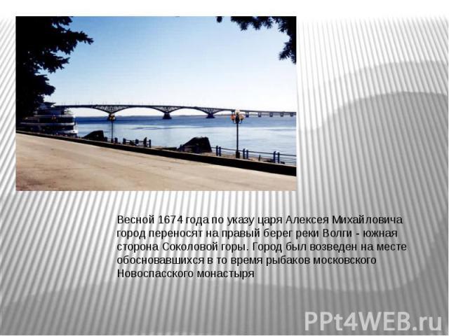 Весной 1674 года по указу царя Алексея Михайловича город переносят на правый берег реки Волги - южная сторона Соколовой горы. Город был возведен на месте обосновавшихся в то время рыбаков московского Новоспасского монастыря