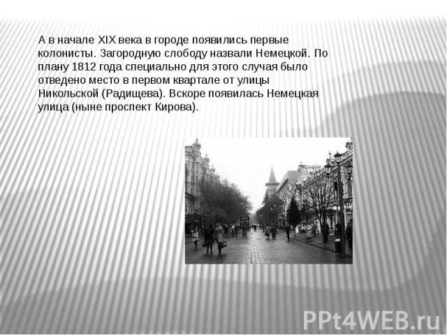А в начале XIX века в городе появились первые колонисты. Загородную слободу назвали Немецкой. По плану 1812 года специально для этого случая было отведено место в первом квартале от улицы Никольской (Радищева). Вскоре появилась Немецкая улица (ныне …