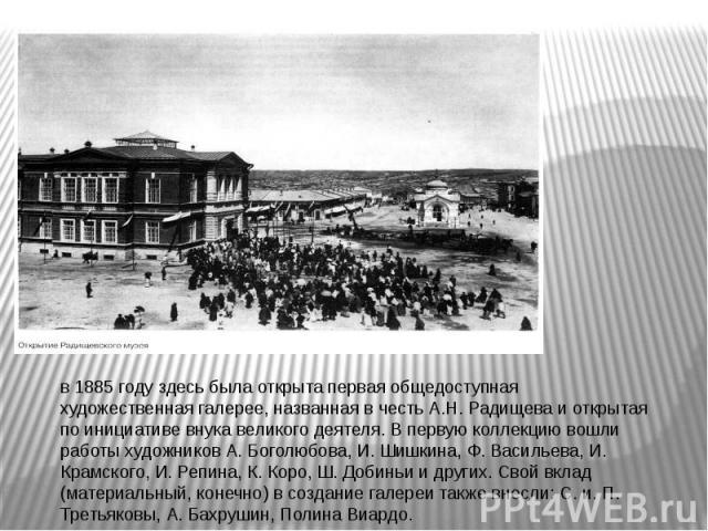 в 1885 году здесь была открыта первая общедоступная художественная галерее, названная в честь А.Н. Радищева и открытая по инициативе внука великого деятеля. В первую коллекцию вошли работы художников А. Боголюбова, И. Шишкина, Ф. Васильева, И. Крамс…