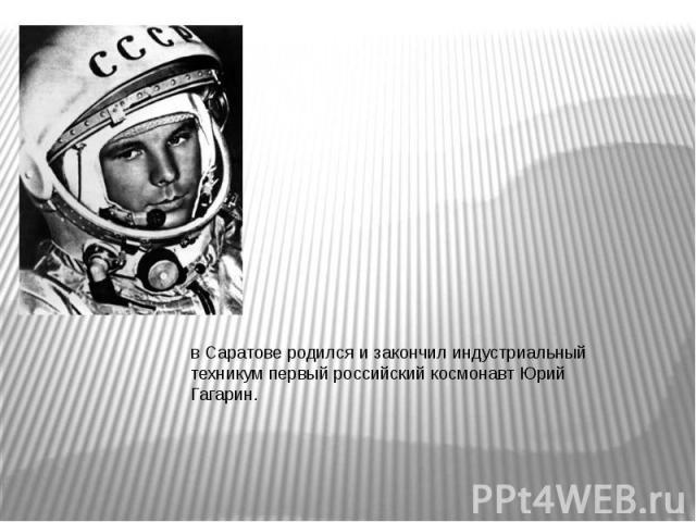 в Саратове родился и закончил индустриальный техникум первый российский космонавт Юрий Гагарин.