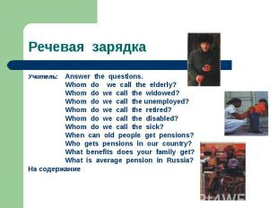 Речевая зарядка Учитель: Answer the questions. Whom do we call the elderly? Whom