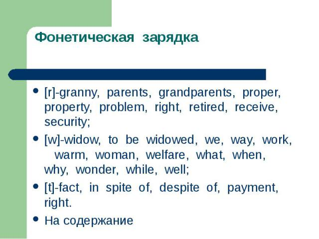 Фонетическая зарядка [r]-granny, parents, grandparents, proper, property, problem, right, retired, receive, security;[w]-widow, to be widowed, we, way, work, warm, woman, welfare, what, when, why, wonder, while, well;[t]-fact, in spite of, despite o…