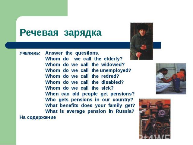 Речевая зарядка Учитель: Answer the questions. Whom do we call the elderly? Whom do we call the widowed? Whom do we call the unemployed? Whom do we call the retired? Whom do we call the disabled? Whom do we call the sick? When can old people get pen…
