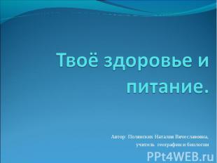 Твоё здоровье и питание Автор: Полянских Наталия Вячеславовна,учитель географии
