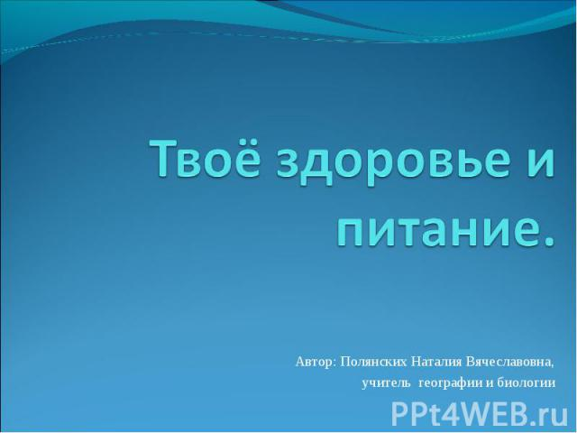 Твоё здоровье и питание Автор: Полянских Наталия Вячеславовна,учитель географии и биологии