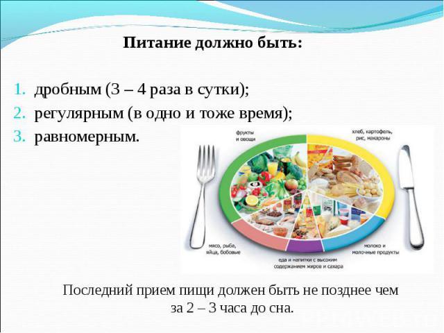 Питание должно быть: дробным (3 – 4 раза в сутки); регулярным (в одно и тоже время); равномерным. Последний прием пищи должен быть не позднее чем за 2 – 3 часа до сна.