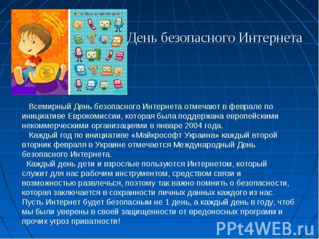 День безопасного Интернета Всемирный День безопасного Интернета отмечают в феврале по инициативе Еврокомиссии, которая была поддержана европейскими некоммерческими организациями в январе 2004 года. Каждый год по инициативе «Майкрософт Украина» кажды…