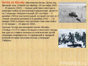 Битва за Москву (Московская битва, Битва под Москвой, нем. Schlacht um Moskau; 3