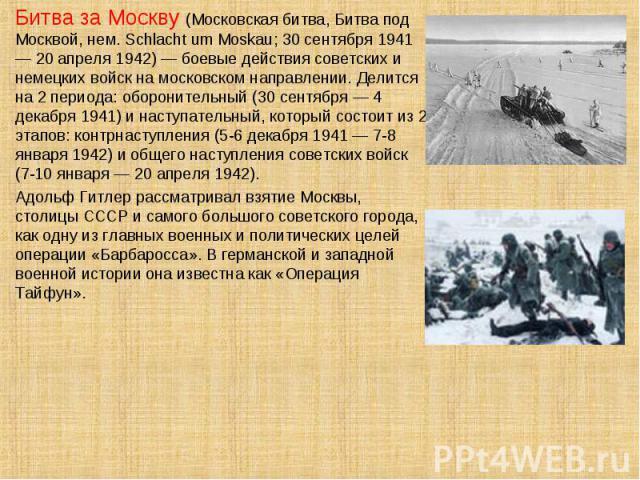 Битва за Москву (Московская битва, Битва под Москвой, нем. Schlacht um Moskau; 30 сентября 1941 — 20 апреля 1942) — боевые действия советских и немецких войск на московском направлении. Делится на 2 периода: оборонительный (30 сентября — 4 декабря 1…