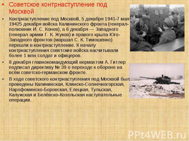 Советское контрнаступление под Москвой Контрнаступление под Москвой, 5 декабря 1941-7 мая 19425 декабря войска Калининского фронта (генерал-полковник И. С. Конев), а 6 декабря — Западного (генерал армии Г. К. Жуков) и правого крыла Юго-Западного фро…