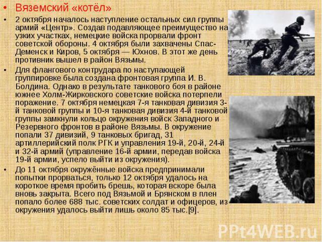 Вяземский «котёл»2 октября началось наступление остальных сил группы армий «Центр». Создав подавляющее преимущество на узких участках, немецкие войска прорвали фронт советской обороны. 4 октября были захвачены Спас-Деменск и Киров, 5 октября — Юхнов…