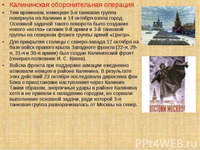 Калининская оборонительная операцияТем временем, немецкая 3-я танковая группа повернула на Калинин и 14 октября взяла город. Основной задачей такого поворота было создание нового «котла» силами 9-й армии и 3-й танковой группы на северном фланге груп…