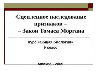 Сцепленное наследование признаков – – Закон Томаса Моргана Курс «Общая биология»