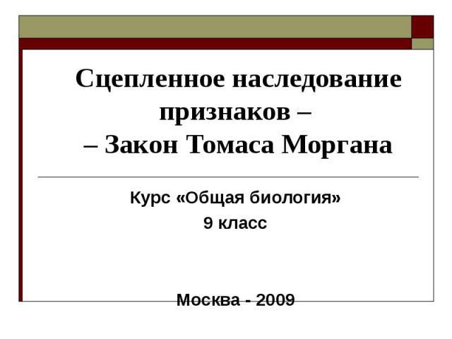 Сцепленное наследование признаков – – Закон Томаса Моргана Курс «Общая биология»9 классМосква - 2009