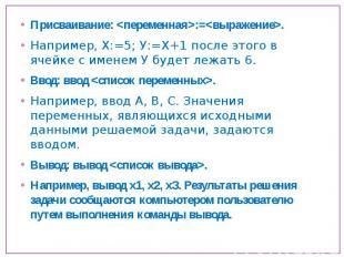 Присваивание: :=. Например, Х:=5; У:=Х+1 после этого в ячейке с именем У будет л
