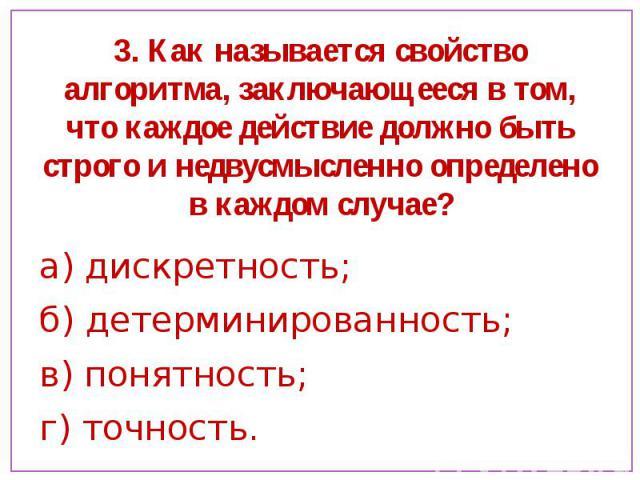 3. Как называется свойство алгоритма, заключающееся в том, что каждое действие должно быть строго и недвусмысленно определено в каждом случае? а) дискретность;б) детерминированность; в) понятность;г) точность.