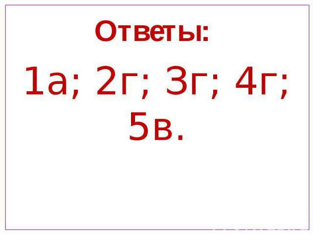 Ответы: 1а; 2г; Зг; 4г; 5в.
