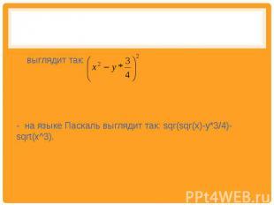выглядит так: - на языке Паскаль выглядит так: sqr(sqr(x)-y*3/4)-sqrt(x^3).